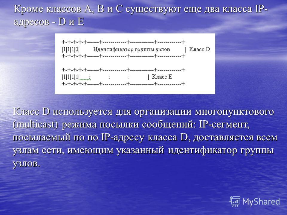 Кроме классов A, B и C существуют еще два класса IP- адресов - D и E Кроме классов A, B и C существуют еще два класса IP- адресов - D и E Класс D используется для организации многопунктового (multicast) режима посылки сообщений: IP-сегмент, посылаемы