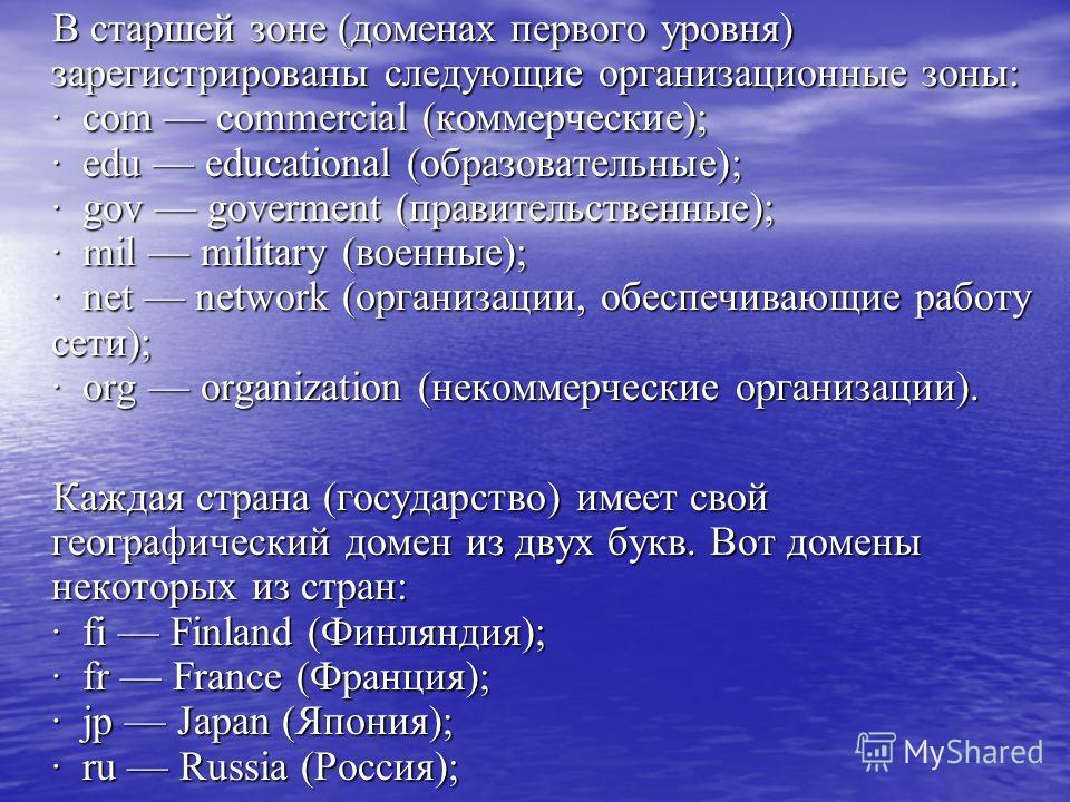 В старшей зоне (доменах первого уровня) зарегистрированы следующие организационные зоны: · com commercial (коммерческие); · edu educational (образовательные); · gov goverment (правительственные); · mil military (военные); · net network (организации,