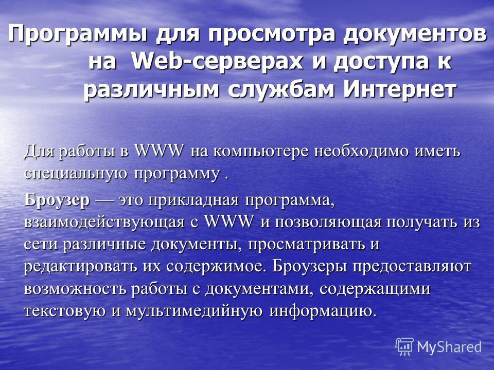 Программы для просмотра документов на Web-серверах и доступа к различным службам Интернет Для работы в WWW на компьютере необходимо иметь специальную программу. Для работы в WWW на компьютере необходимо иметь специальную программу. Броузер это прикла
