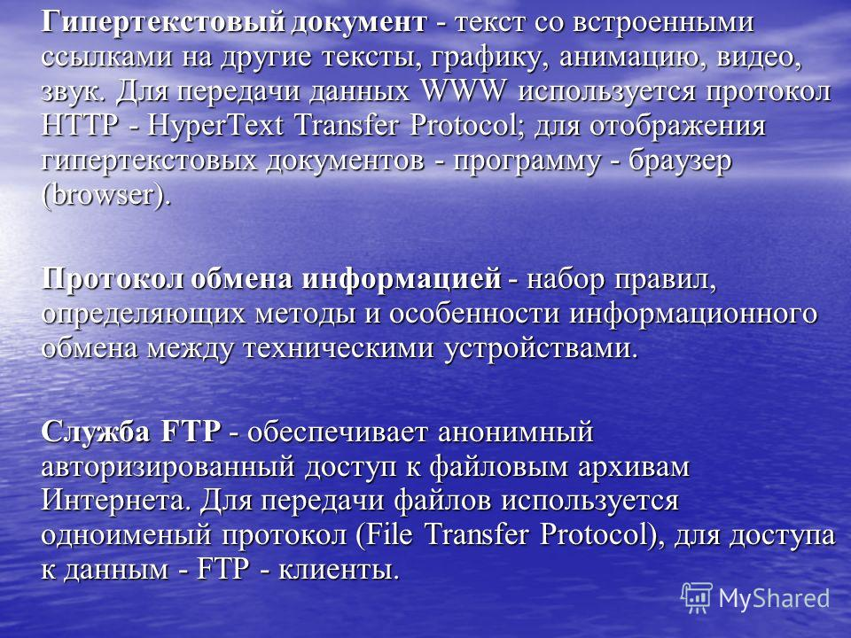 Гипертекстовый документ - текст со встроенными ссылками на другие тексты, графику, анимацию, видео, звук. Для передачи данных WWW используется протокол HTTP - HyperText Transfer Protocol; для отображения гипертекстовых документов - программу - браузе