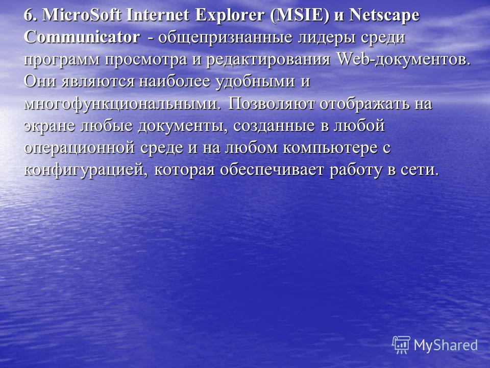 6. MicroSoft Internet Explorer (MSIE) и Netscape Communicator - общепризнанные лидеры среди программ просмотра и редактирования Web-документов. Они являются наиболее удобными и многофункциональными. Позволяют отображать на экране любые документы, соз