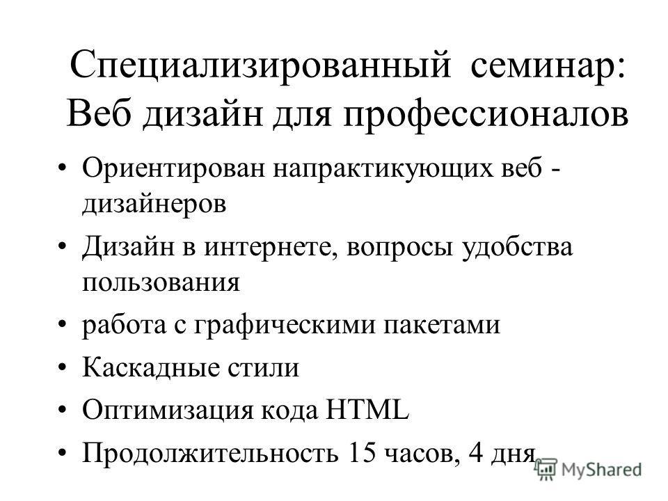 Специализированный семинар: Веб дизайн для профессионалов Ориентирован напрактикующих веб - дизайнеров Дизайн в интернете, вопросы удобства пользования работа с графическими пакетами Каскадные стили Оптимизация кода HTML Продолжительность 15 часов, 4