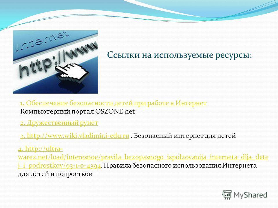 Ссылки на используемые ресурсы: 1. Обеспечение безопасности детей при работе в Интернет Компьютерный портал OSZONE.net 2. Дружественный рунет 3. http://www.wiki.vladimir.i-edu.ru3. http://www.wiki.vladimir.i-edu.ru. Безопасный интернет для детей 4. h