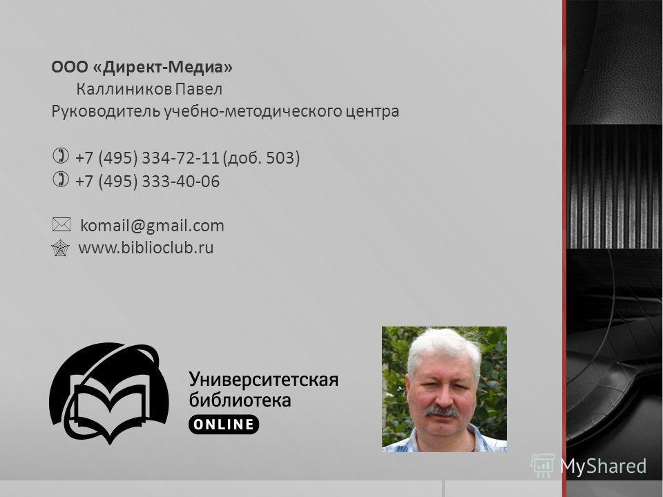 ООО «Директ-Медиа» Каллиников Павел Руководитель учебно-методического центра +7 (495) 334-72-11 (доб. 503) +7 (495) 333-40-06 komail@gmail.com www.biblioclub.ru