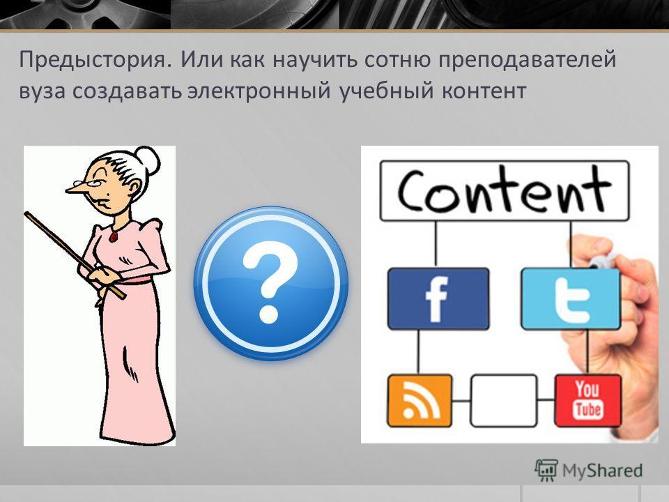 Предыстория. Или как научить сотню преподавателей вуза создавать электронный учебный контент