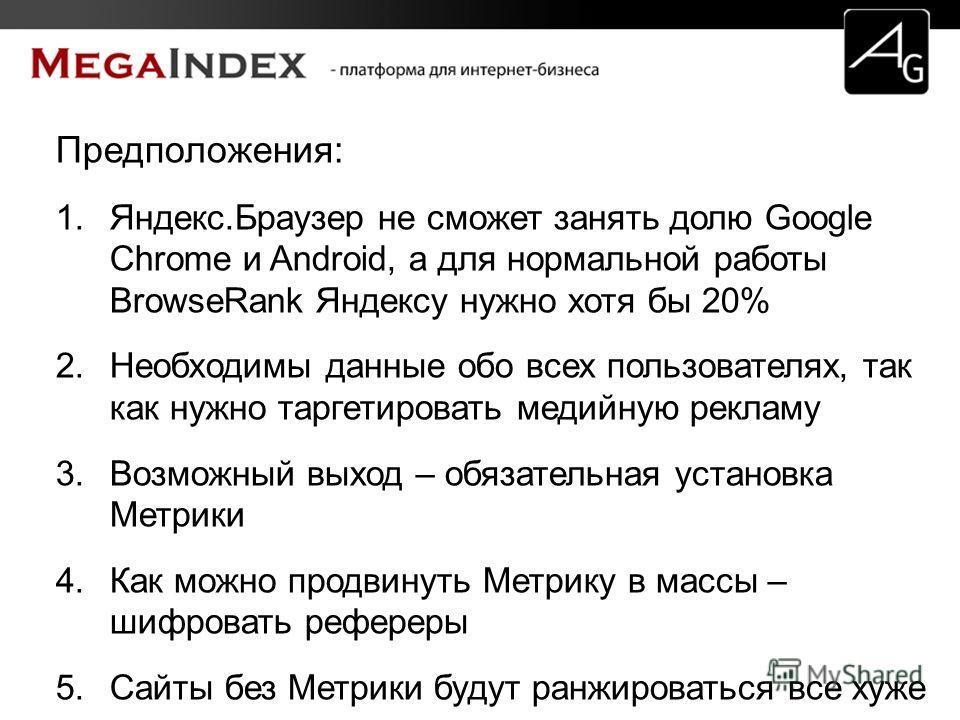Предположения: 1.Яндекс.Браузер не сможет занять долю Google Chrome и Android, а для нормальной работы BrowseRank Яндексу нужно хотя бы 20% 2. Необходимы данные обо всех пользователях, так как нужно таргетировать медийную рекламу 3. Возможный выход –