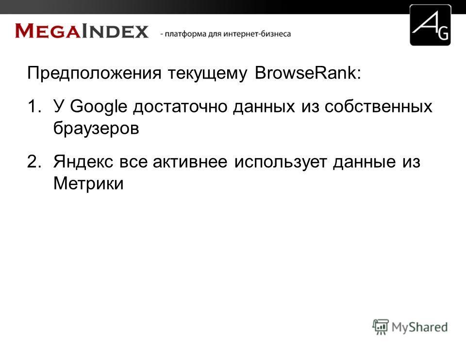 Предположения текущему BrowseRank: 1. У Google достаточно данных из собственных браузеров 2. Яндекс все активнее использует данные из Метрики