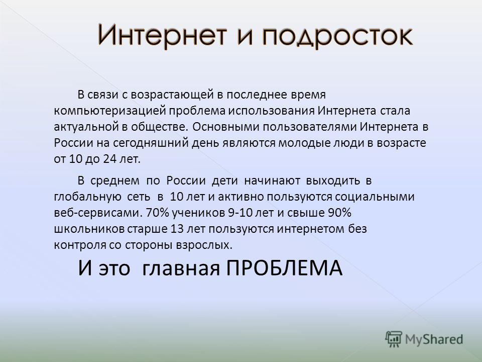 В связи с возрастающей в последнее время компьютеризацией проблема использования Интернета стала актуальной в обществе. Основными пользователями Интернета в России на сегодняшний день являются молодые люди в возрасте от 10 до 24 лет. В среднем по Рос