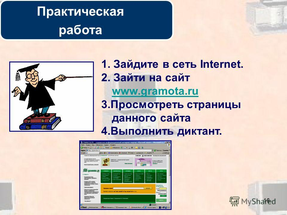 16 Практическая работа 1. Зайдите в сеть Internet. 2. Зайти на сайт www.gramota.ru www.gramota.ru 3. Просмотреть страницы данного сайта 4. Выполнить диктант.