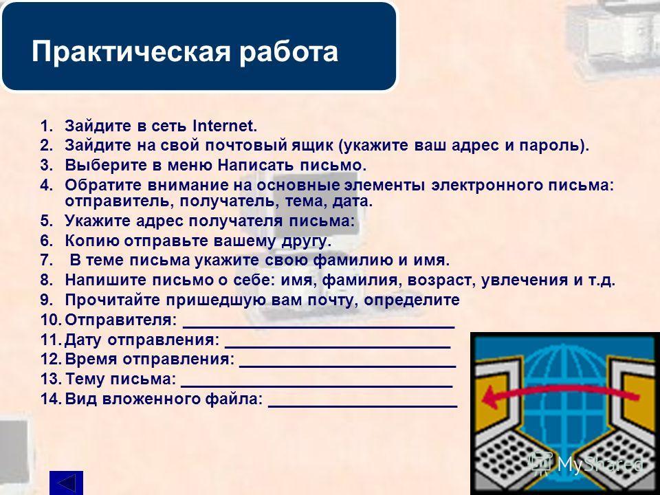 25 Практическая работа 1. Зайдите в сеть Internet. 2. Зайдите на свой почтовый ящик (укажите ваш адрес и пароль). 3. Выберите в меню Написать письмо. 4. Обратите внимание на основные элементы электронного письма: отправитель, получатель, тема, дата.