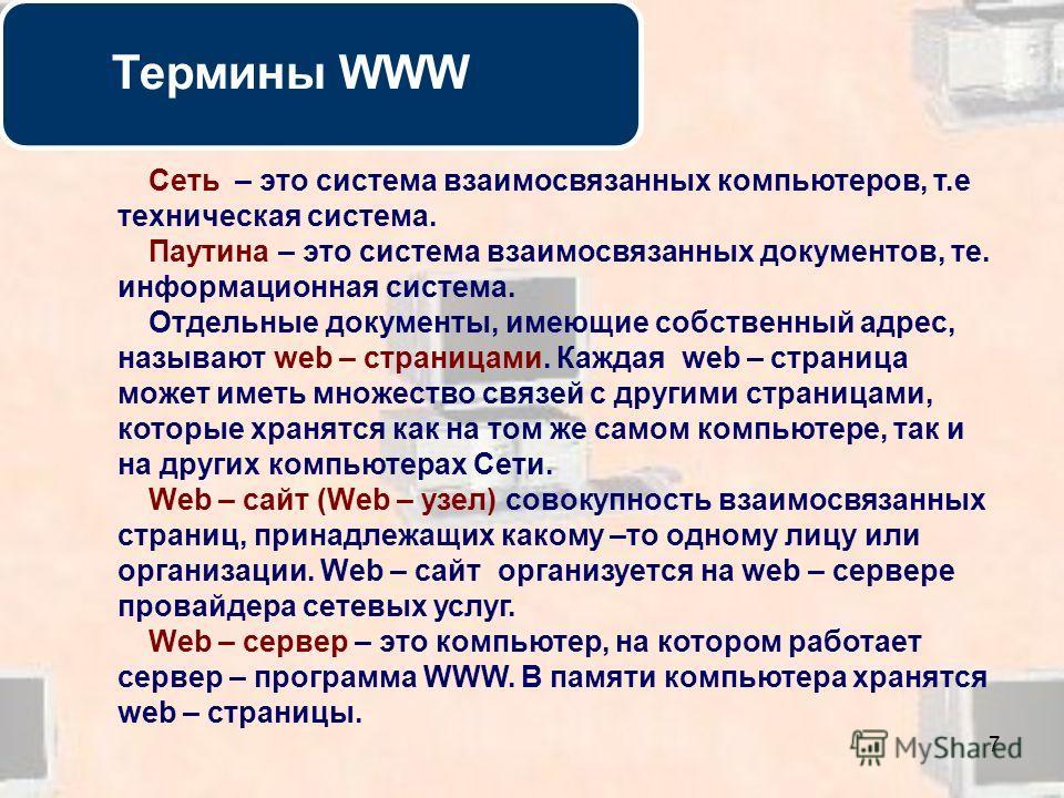 7 Термины WWW Сеть – это система взаимосвязанных компьютеров, т.е техническая система. Паутина – это система взаимосвязанных документов, те. информационная система. Отдельные документы, имеющие собственный адрес, называют web – страницами. Каждая web