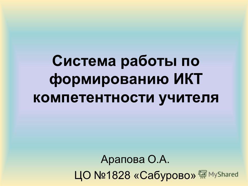 Система работы по формированию ИКТ компетентности учителя Арапова О.А. ЦО 1828 «Сабурово»