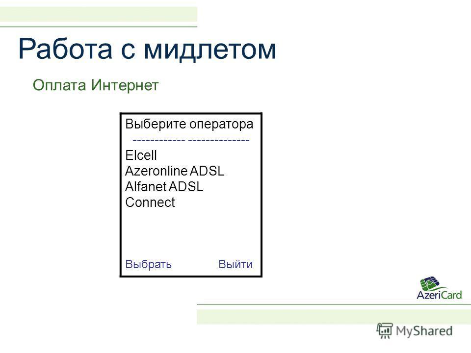 Работа с мидлетом Оплата Интернет Выберите оператора ------------ -------------- Elcell Azeronline ADSL Alfanet ADSL Connect Выбрать Выйти