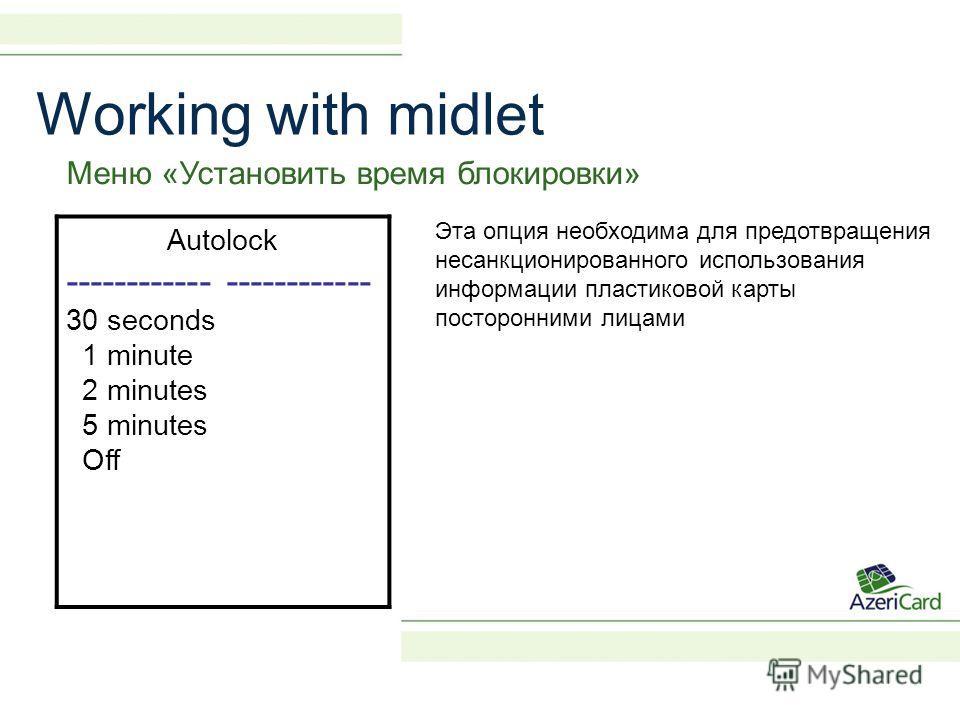 Меню «Установить время блокировки» Autolock ------------ 30 seconds 1 minute 2 minutes 5 minutes Off Эта опция необходима для предотвращения несанкционированного использования информации пластиковой карты посторонними лицами Working with midlet