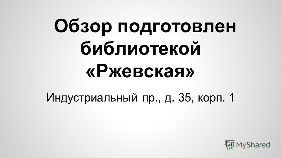 Индустриальный пр., д. 35, корп. 1 Обзор подготовлен библиотекой «Ржевская»