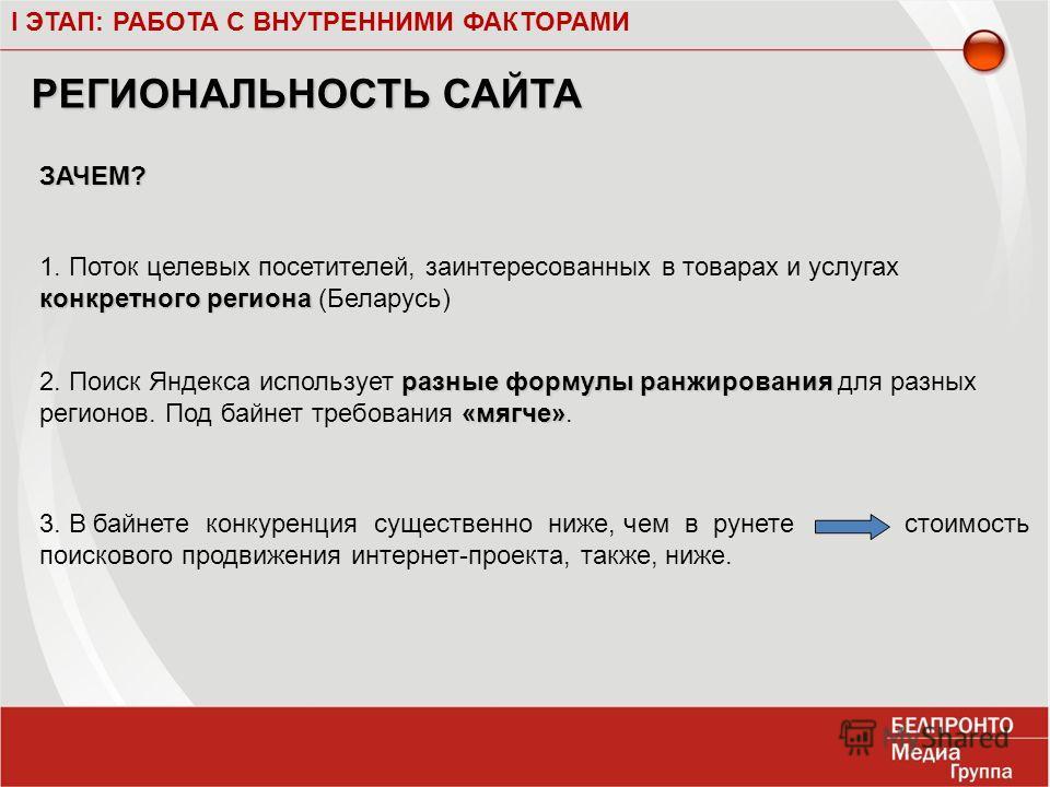 I ЭТАП: РАБОТА С ВНУТРЕННИМИ ФАКТОРАМИ конкретного региона 1. Поток целевых посетителей, заинтересованных в товарах и услугах конкретного региона (Беларусь) разные формулы ранжирования «мягче» 2. Поиск Яндекса использует разные формулы ранжирования д