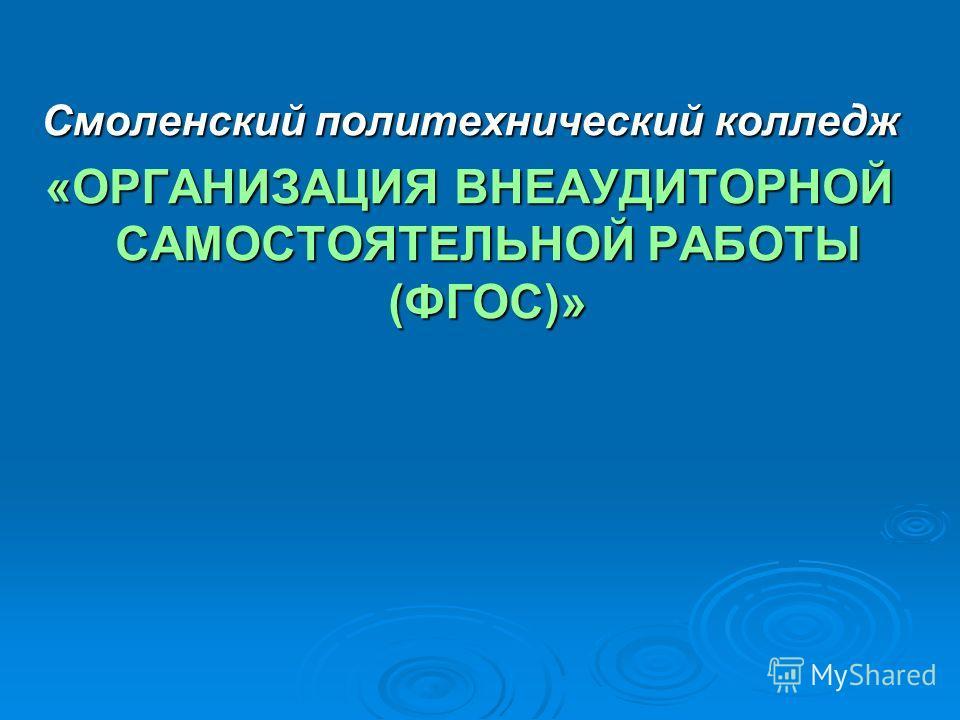 Смоленский политехнический колледж «ОРГАНИЗАЦИЯ ВНЕАУДИТОРНОЙ САМОСТОЯТЕЛЬНОЙ РАБОТЫ (ФГОС)»