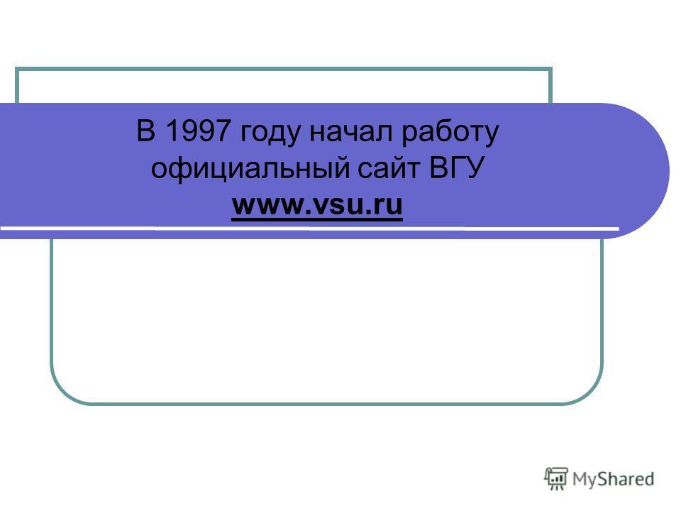 В 1997 году начал работу официальный сайт ВГУ www.vsu.ru