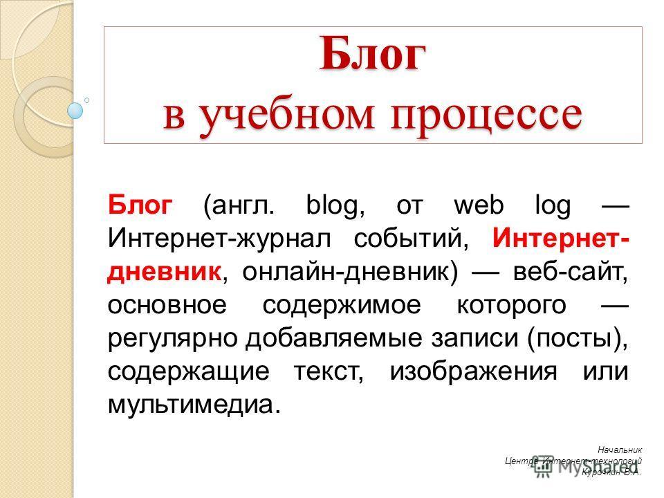 Блог в учебном процессе Блог (англ. blog, от web log Интернет-журнал событий, Интернет- дневник, онлайн-дневник) веб-сайт, основное содержимое которого регулярно добавляемые записи (посты), содержащие текст, изображения или мультимедиа. Начальник Цен