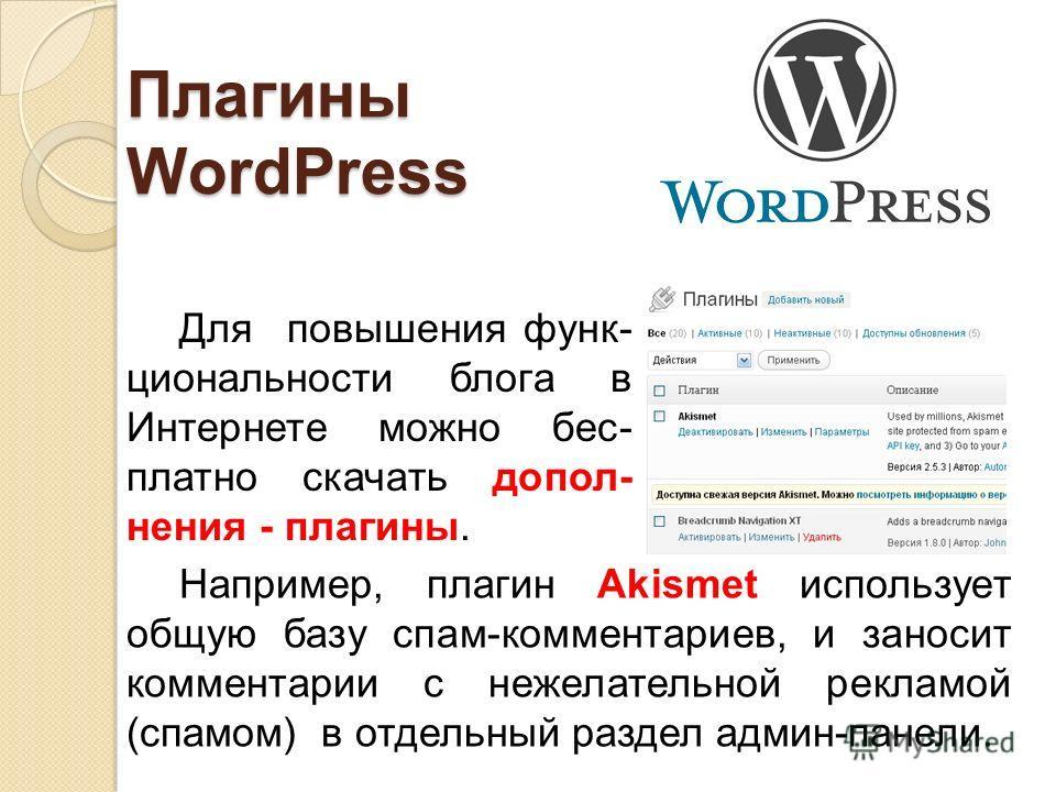 Плагины WordPress Для повышения функ- циональности блога в Интернете можно бес- платно скачать допол- нения - плагины. Например, плагин Akismet использует общую базу спам-комментариев, и заносит комментарии с нежелательной рекламой (спамом) в отдельн