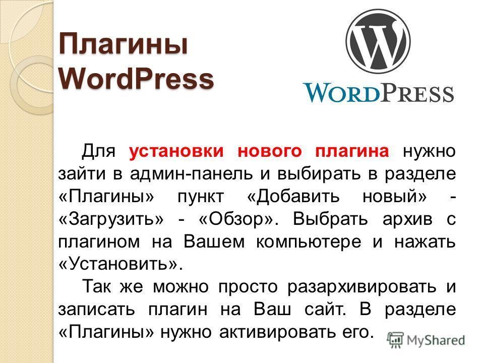 Плагины WordPress Для установки нового плагина нужно зайти в админ-панель и выбирать в разделе «Плагины» пункт «Добавить новый» - «Загрузить» - «Обзор». Выбрать архив с плагином на Вашем компьютере и нажать «Установить». Так же можно просто разархиви