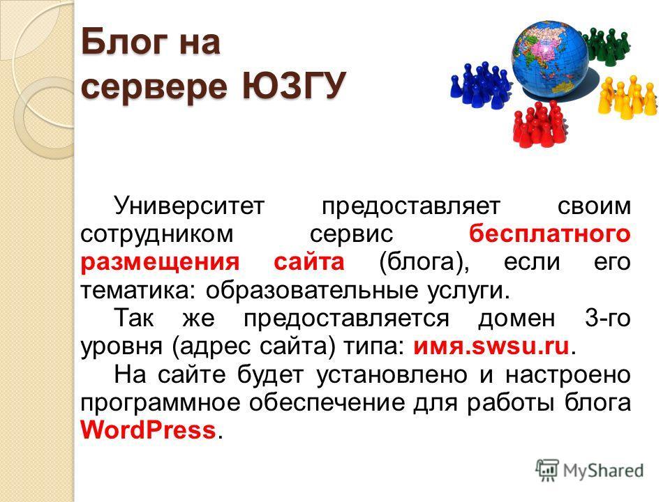 Блог на сервере ЮЗГУ Университет предоставляет своим сотрудником сервис бесплатного размещения сайта (блога), если его тематика: образовательные услуги. Так же предоставляется домен 3-го уровня (адрес сайта) типа: имя.swsu.ru. На сайте будет установл