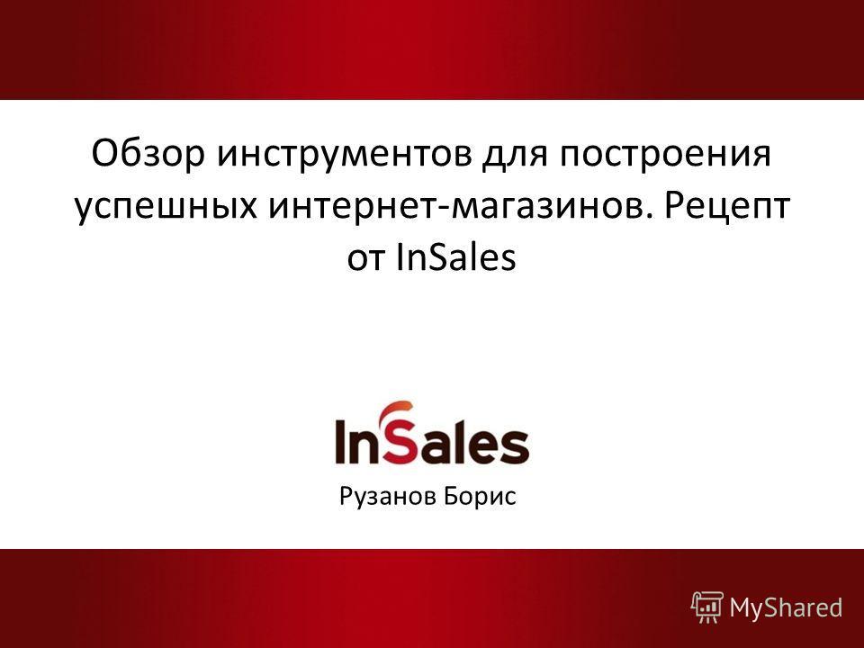 Обзор инструментов для построения успешных интернет-магазинов. Рецепт от InSales Рузанов Борис