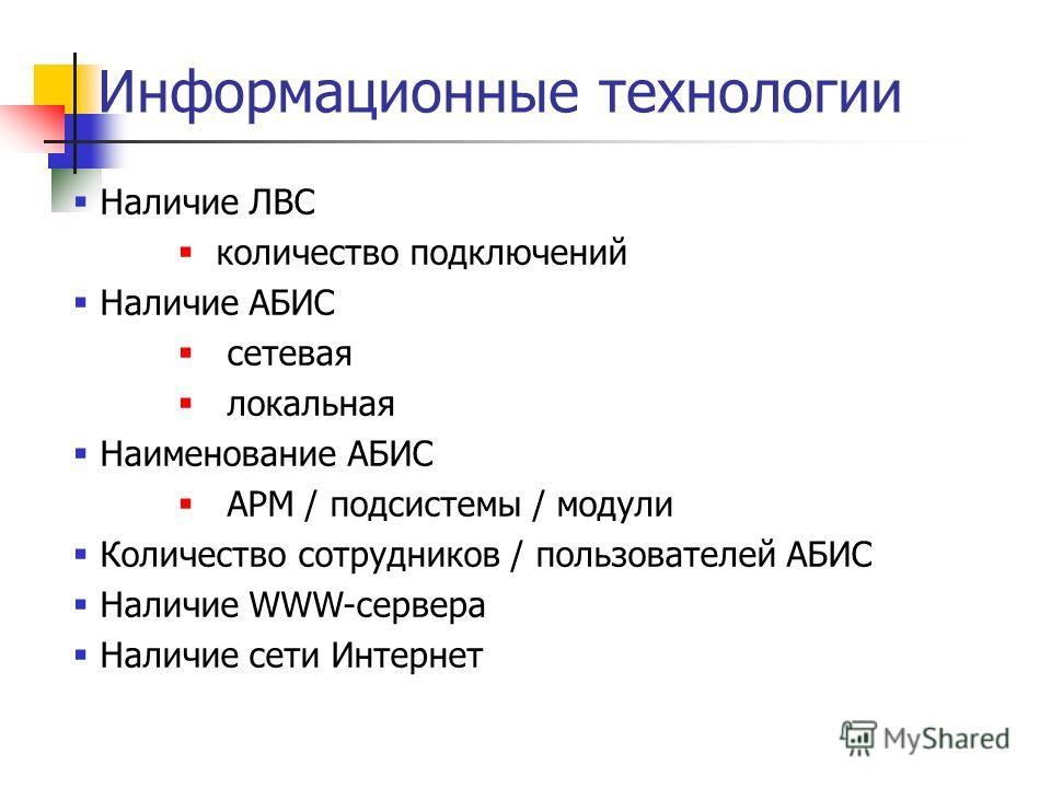 Информационные технологии Наличие ЛВС количество подключений Наличие АБИС сетевая локальная Наименование АБИС АРМ / подсистемы / модули Количество сотрудников / пользователей АБИС Наличие WWW-сервера Наличие сети Интернет