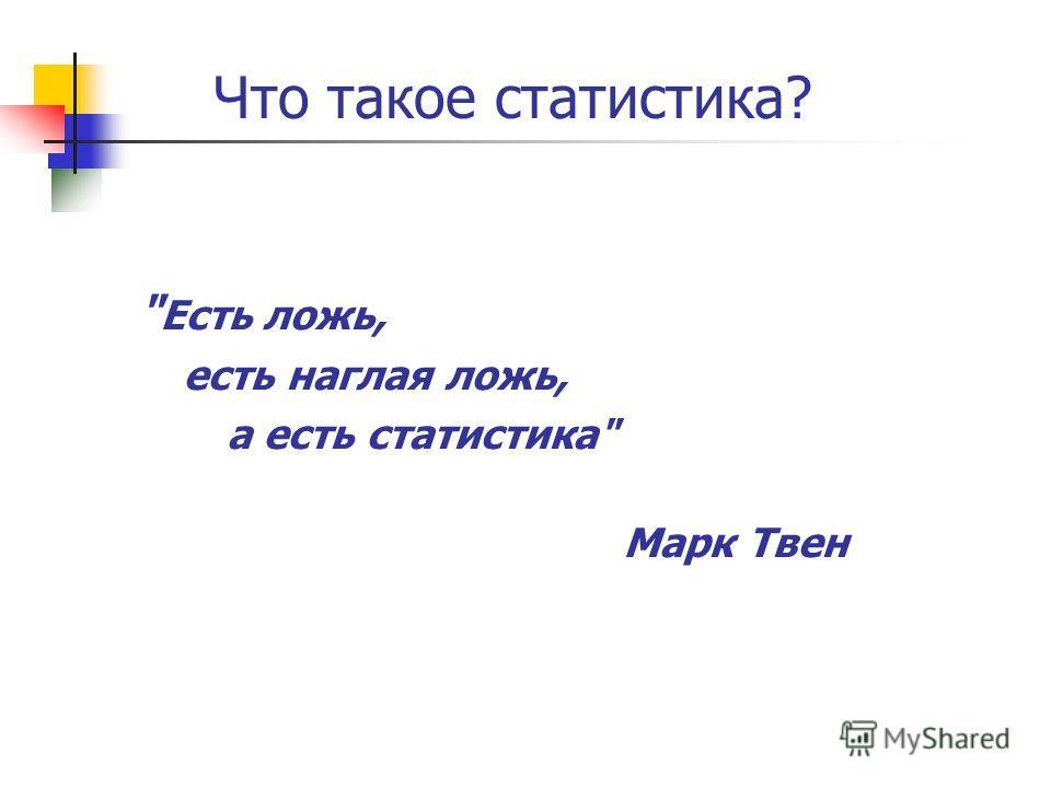 Есть ложь, есть наглая ложь, а есть статистика Марк Твен Что такое статистика?