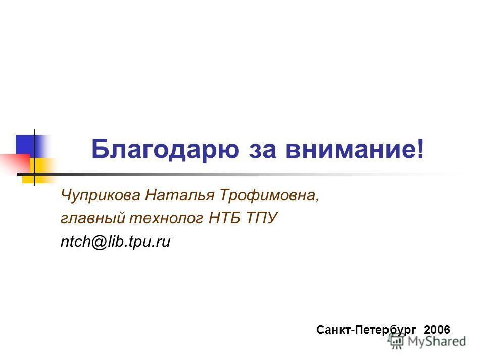 Благодарю за внимание! Чуприкова Наталья Трофимовна, главный технолог НТБ ТПУ ntch@lib.tpu.ru Санкт-Петербург 2006