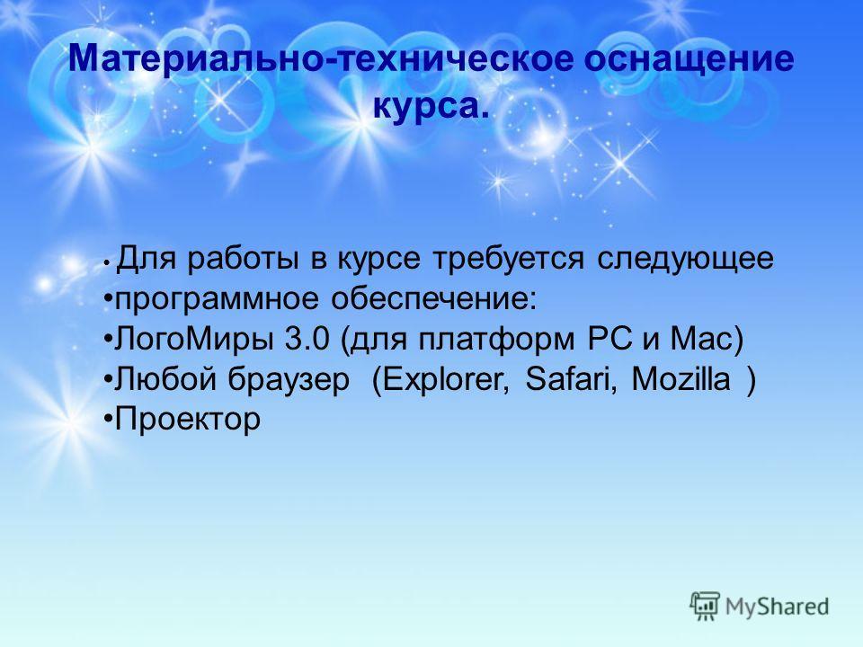 Материально-техническое оснащение курса. Для работы в курсе требуется следующее программное обеспечение: Лого Миры 3.0 (для платформ РС и Мас) Любой браузер (Ехplorer, Safari, Mozilla ) Проектор