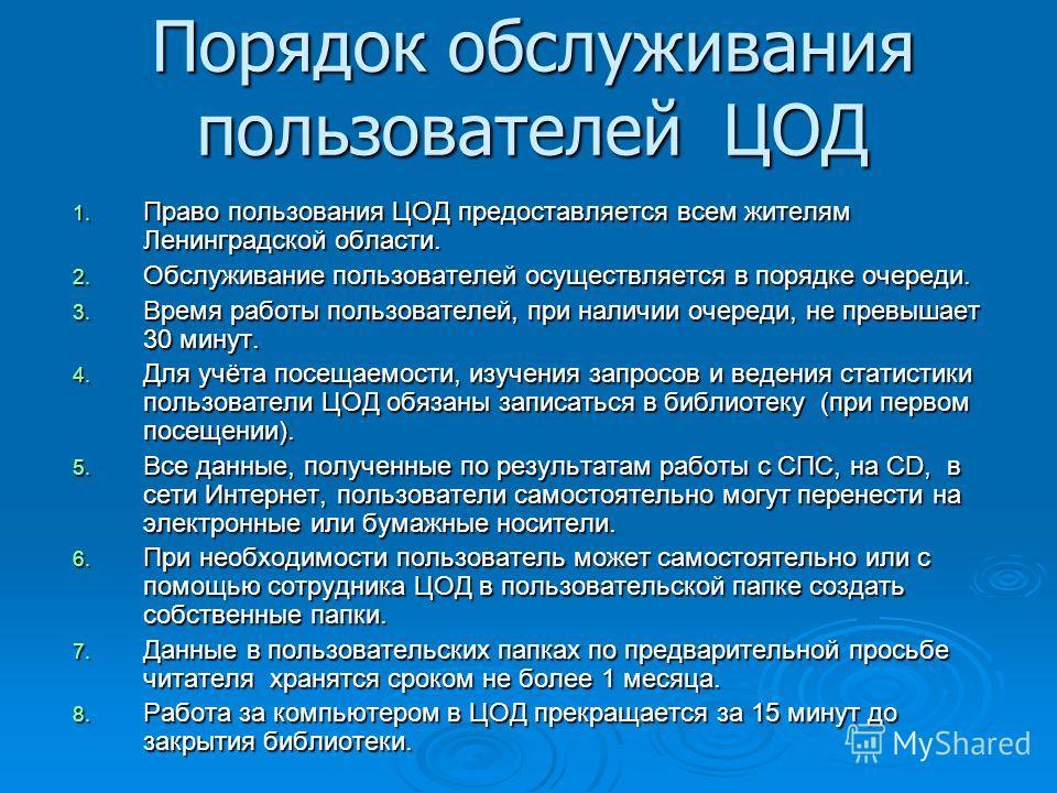 Порядок обслуживания пользователей ЦОД 1. Право пользования ЦОД предоставляется всем жителям Ленинградской области. 2. Обслуживание пользователей осуществляется в порядке очереди. 3. Время работы пользователей, при наличии очереди, не превышает 30 ми