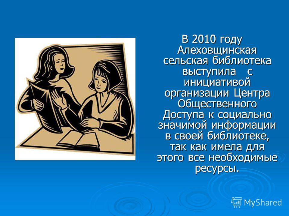 В 2010 году Алеховщинская сельская библиотека выступила с инициативой организации Центра Общественного Доступа к социально значимой информации в своей библиотеке, так как имела для этого все необходимые ресурсы.