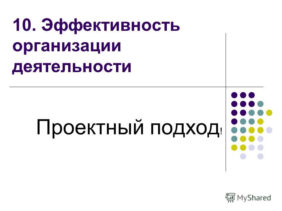 10. Эффективность организации деятельности Проектный подход !