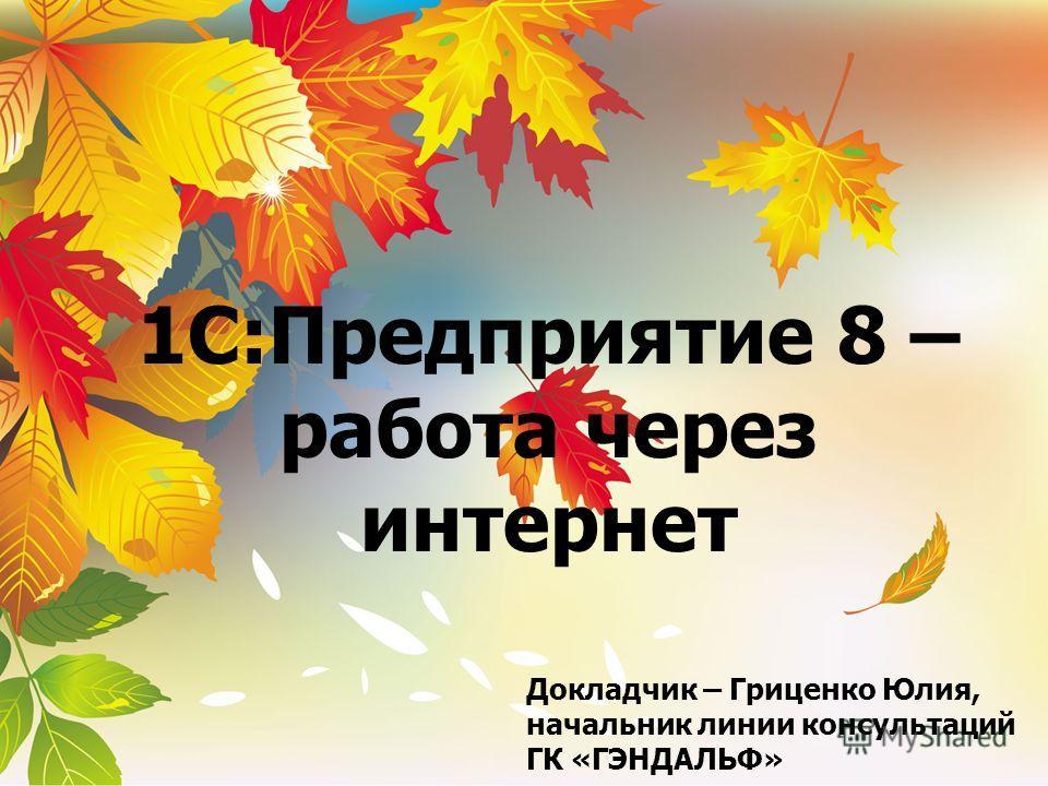 1С:Предприятие 8 – работа через интернет Докладчик – Гриценко Юлия, начальник линии консультаций ГК «ГЭНДАЛЬФ»