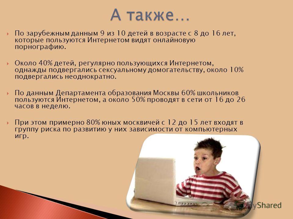 По зарубежным данным 9 из 10 детей в возрасте с 8 до 16 лет, которые пользуются Интернетом видят онлайновую порнографию. Около 40% детей, регулярно пользующихся Интернетом, однажды подвергались сексуальному домогательству, около 10% подвергались неод