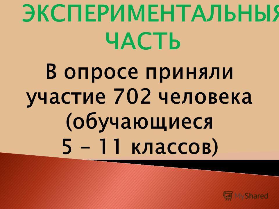 В опросе приняли участие 702 человека (обучающиеся 5 – 11 классов) ЭКСПЕРИМЕНТАЛЬНЫЯ ЧАСТЬ