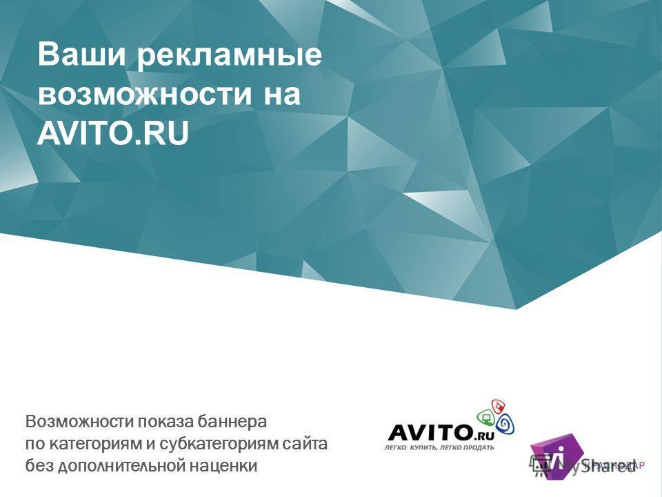 Ваши рекламные возможности на AVITO.RU Возможности показа баннера по категориям и субкатегориям сайта без дополнительной наценки