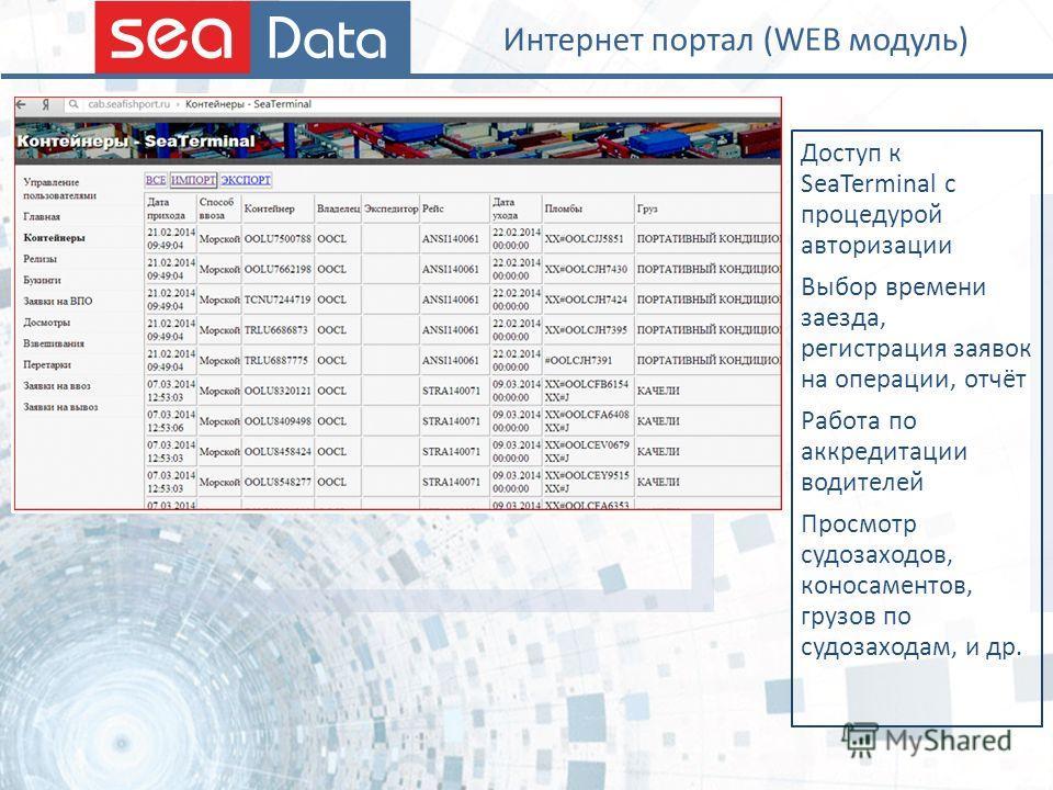 Интернет портал (WEB модуль) Доступ к SeaTerminal c процедурой авторизации Выбор времени заезда, регистрация заявок на операции, отчёт Работа по аккредитации водителей Просмотр судозаходов, коносаментов, грузов по судозаходам, и др.