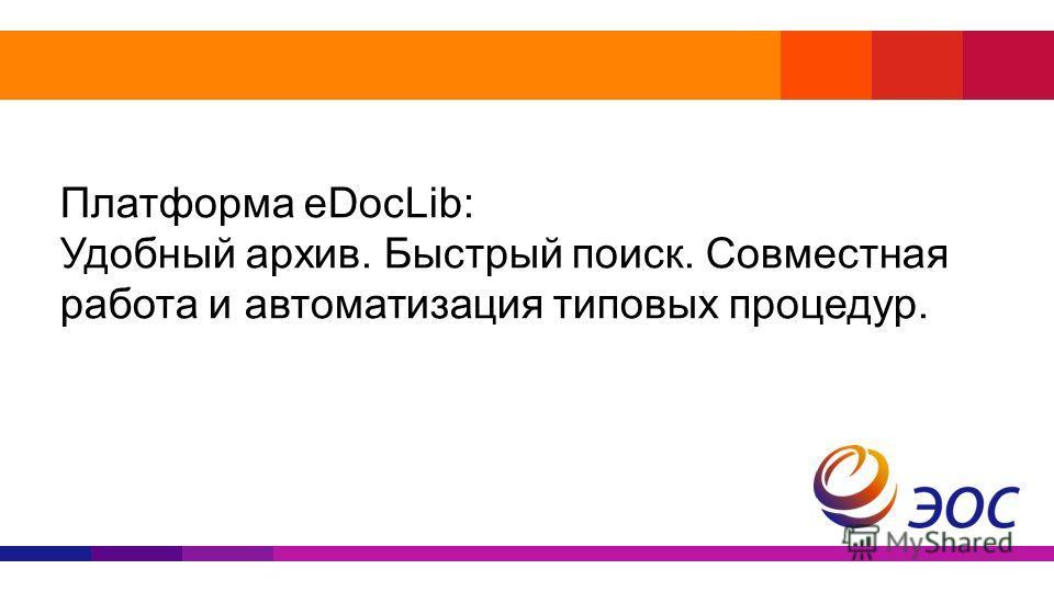 Платформа eDocLib: Удобный архив. Быстрый поиск. Совместная работа и автоматизация типовых процедур.
