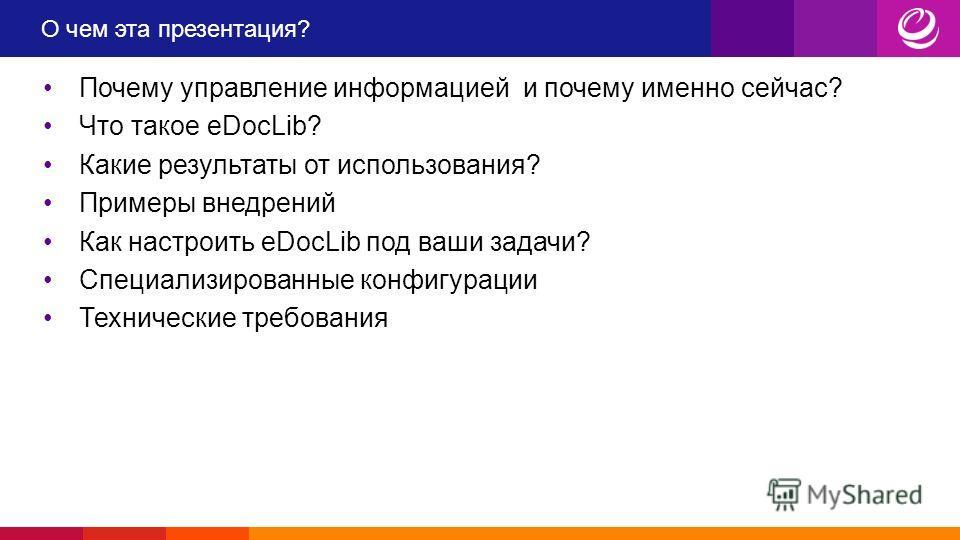 О чем эта презентация? Почему управление информацией и почему именно сейчас? Что такое eDocLib? Какие результаты от использования? Примеры внедрений Как настроить eDocLib под ваши задачи? Специализированные конфигурации Технические требования