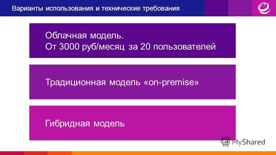 Варианты использования и технические требования Облачная модель. От 3000 руб/месяц за 20 пользователей Традиционная модель «on-premise»Гибридная модель
