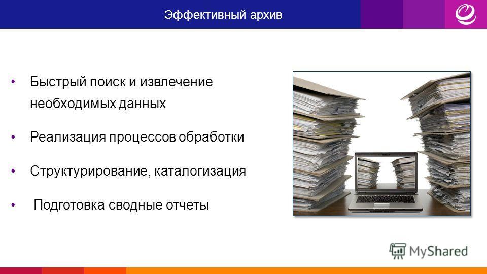 Эффективный архив Быстрый поиск и извлечение необходимых данных Реализация процессов обработки Структурирование, каталогизация Подготовка сводные отчеты