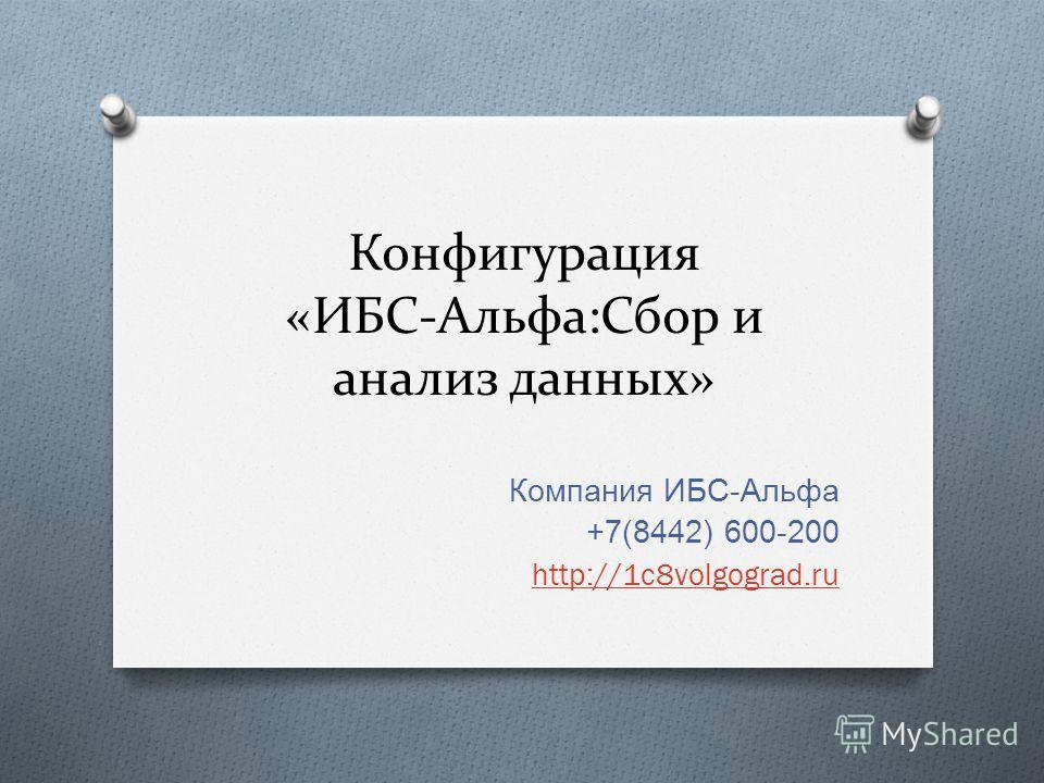 Конфигурация «ИБС-Альфа:Сбор и анализ данных» Компания ИБС - Альфа +7(8442) 600-200 http://1c8volgograd.ru