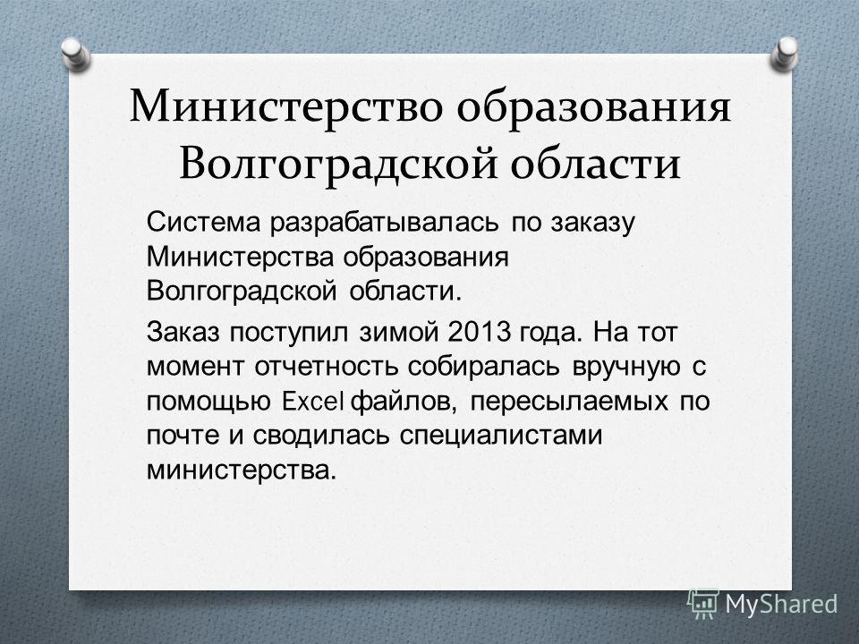 Министерство образования Волгоградской области Система разрабатывалась по заказу Министерства образования Волгоградской области. Заказ поступил зимой 2013 года. На тот момент отчетность собиралась вручную с помощью Excel файлов, пересылаемых по почте