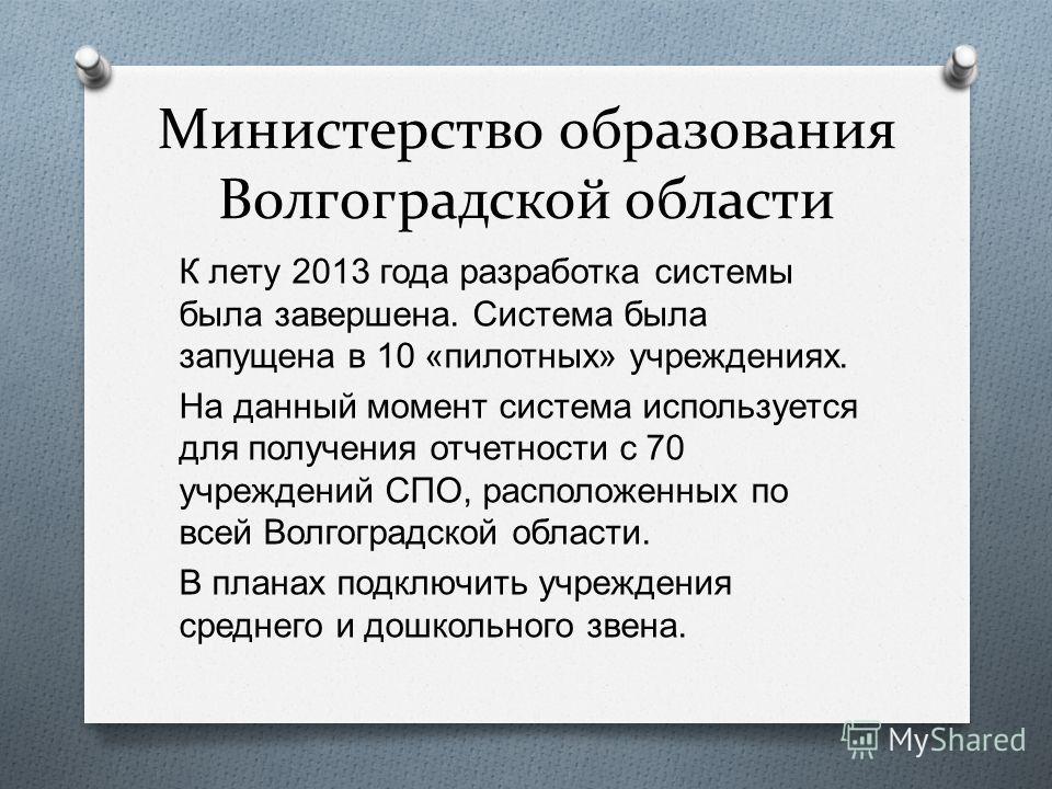 Министерство образования Волгоградской области К лету 2013 года разработка системы была завершена. Система была запущена в 10 « пилотных » учреждениях. На данный момент система используется для получения отчетности с 70 учреждений СПО, расположенных