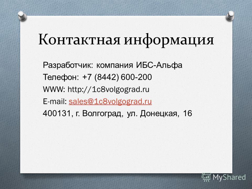 Контактная информация Разработчик : компания ИБС - Альфа Телефон : +7 (8442) 600-200 WWW: http://1c8volgograd.ru E-mail: sales@1c8volgograd.rusales@1c8volgograd.ru 400131, г. Волгоград, ул. Донецкая, 16