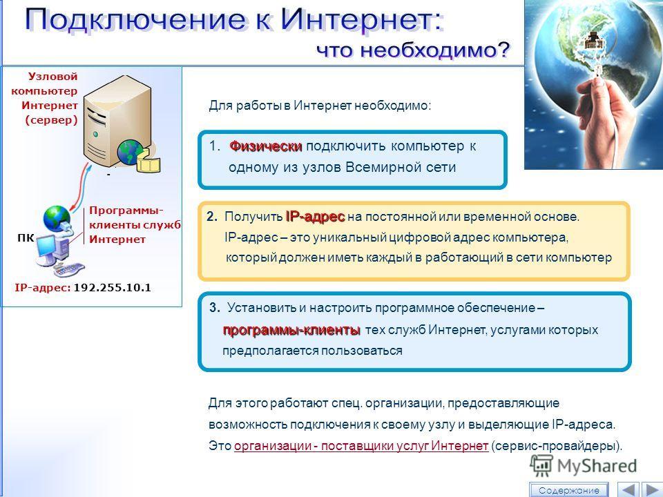 Для работы в Интернет необходимо: Физически 1. Физически подключить компьютер к одному из узлов Всемирной сети IP-адрес 2. Получить IP-адрес на постоянной или временной основе. IP-адрес – это уникальный цифровой адрес компьютера, который должен иметь