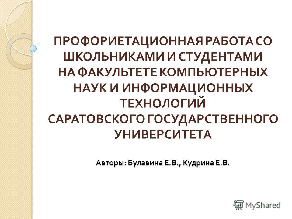 Авторы : Булавина Е. В., Кудрина Е. В. ПРОФОРИЕТАЦИОННАЯ РАБОТА СО ШКОЛЬНИКАМИ И СТУДЕНТАМИ НА ФАКУЛЬТЕТЕ КОМПЬЮТЕРНЫХ НАУК И ИНФОРМАЦИОННЫХ ТЕХНОЛОГИЙ САРАТОВСКОГО ГОСУДАРСТВЕННОГО УНИВЕРСИТЕТА Авторы : Булавина Е. В., Кудрина Е. В.