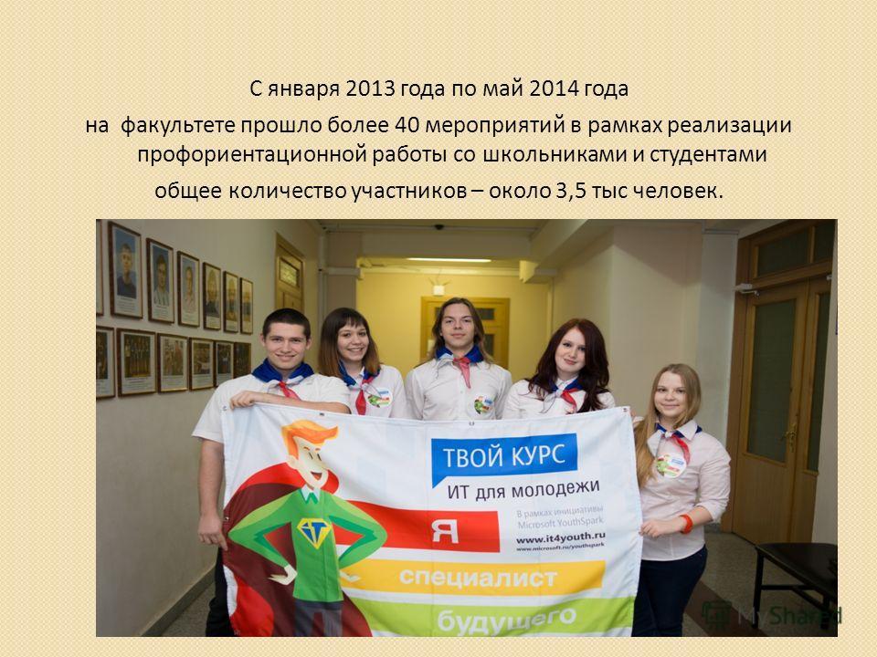 С января 2013 года по май 2014 года на факультете прошло более 40 мероприятий в рамках реализации профориентационной работы со школьниками и студентами общее количество участников – около 3,5 тыс человек.